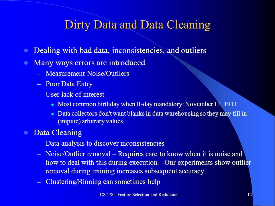 Dirty Data and Data Cleaning Dealing with bad data, inconsistencies, and outliers Many ways errors are introduced – Measurement Noise/Outliers – Poor Data Entry – User lack of interest Most common birthday when B-day mandatory: November 11, 1911 Data collectors don t want blanks in data warehousing so they may fill in (impute) arbitrary values Data Cleaning – Data analysis to discover inconsistencies – Noise/Outlier removal – Requires care to know when it is noise and how to deal with this during execution – Our experiments show outlier removal during training increases subsequent accuracy.