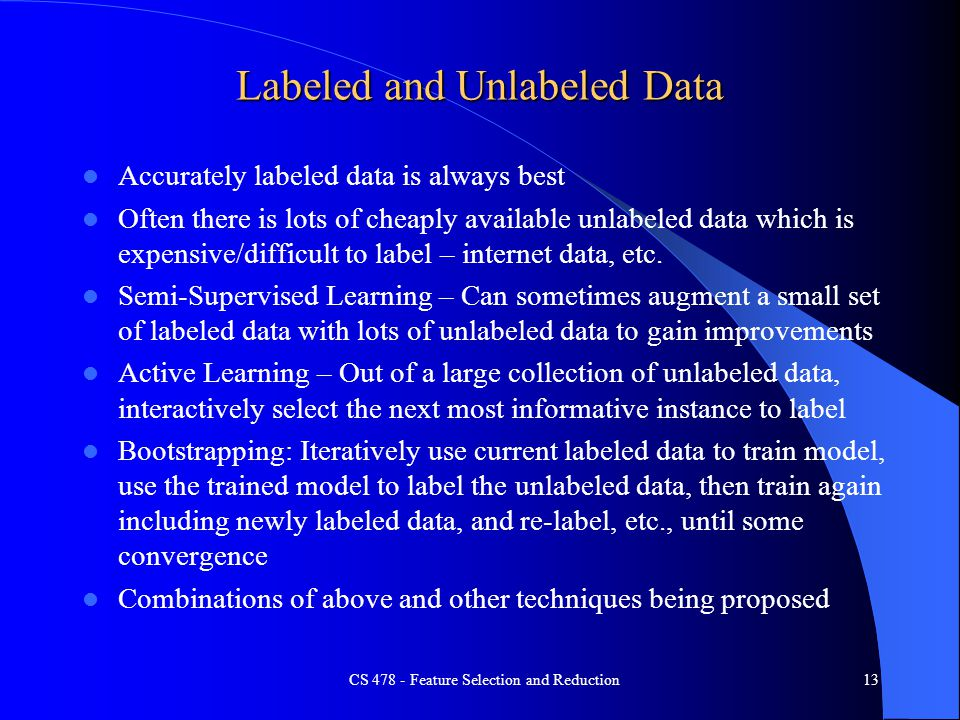 Labeled and Unlabeled Data Accurately labeled data is always best Often there is lots of cheaply available unlabeled data which is expensive/difficult to label – internet data, etc.