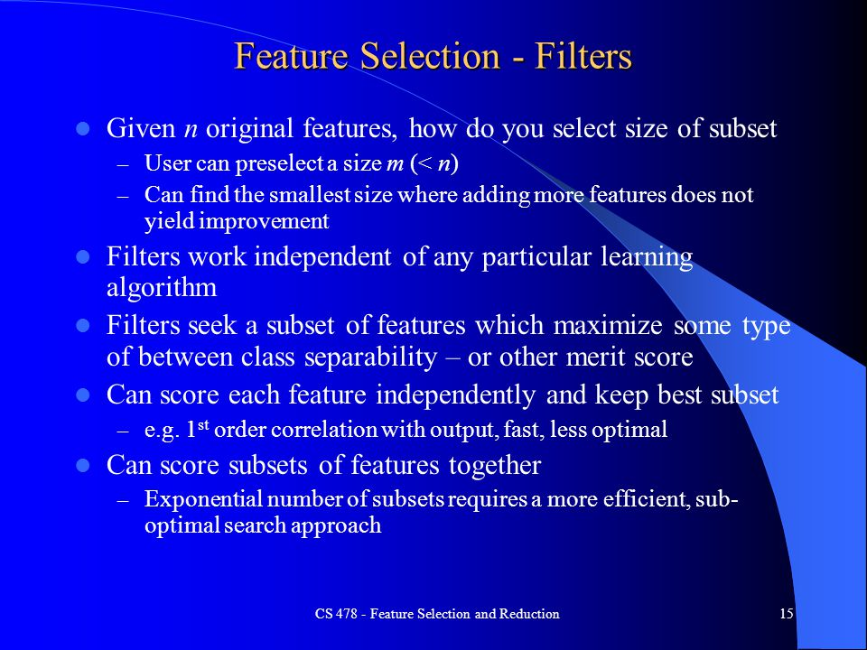 Feature Selection - Filters Given n original features, how do you select size of subset – User can preselect a size m (< n) – Can find the smallest size where adding more features does not yield improvement Filters work independent of any particular learning algorithm Filters seek a subset of features which maximize some type of between class separability – or other merit score Can score each feature independently and keep best subset – e.g.