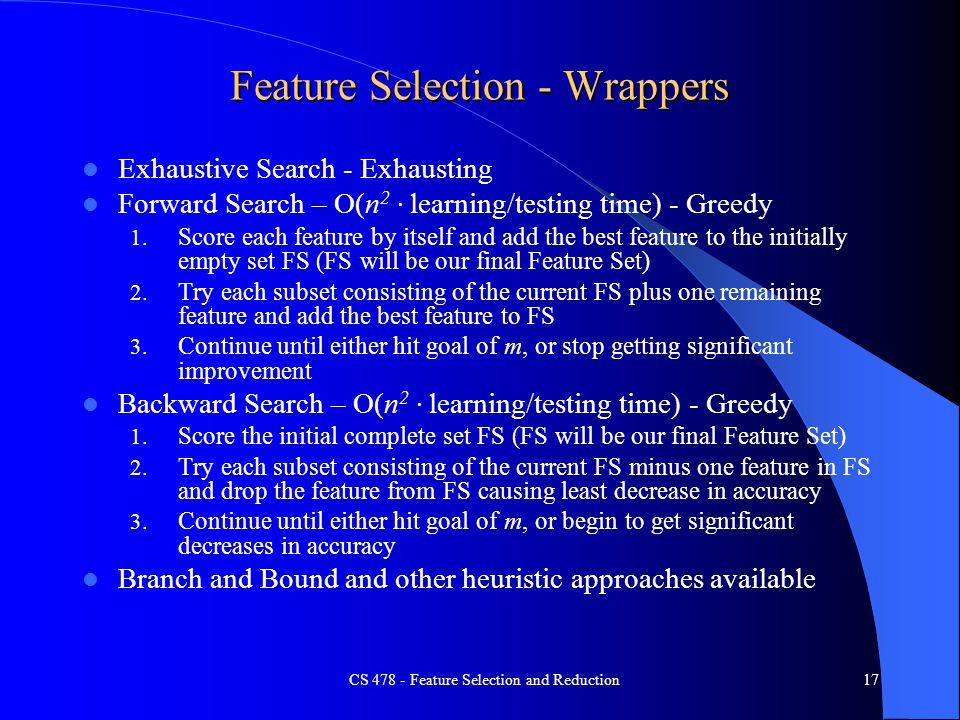 Feature Selection - Wrappers Exhaustive Search - Exhausting Forward Search – O(n 2 · learning/testing time) - Greedy 1.