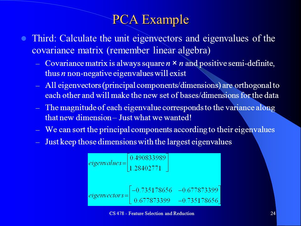PCA Example Third: Calculate the unit eigenvectors and eigenvalues of the covariance matrix (remember linear algebra) – Covariance matrix is always square n × n and positive semi-definite, thus n non-negative eigenvalues will exist – All eigenvectors (principal components/dimensions) are orthogonal to each other and will make the new set of bases/dimensions for the data – The magnitude of each eigenvalue corresponds to the variance along that new dimension – Just what we wanted.