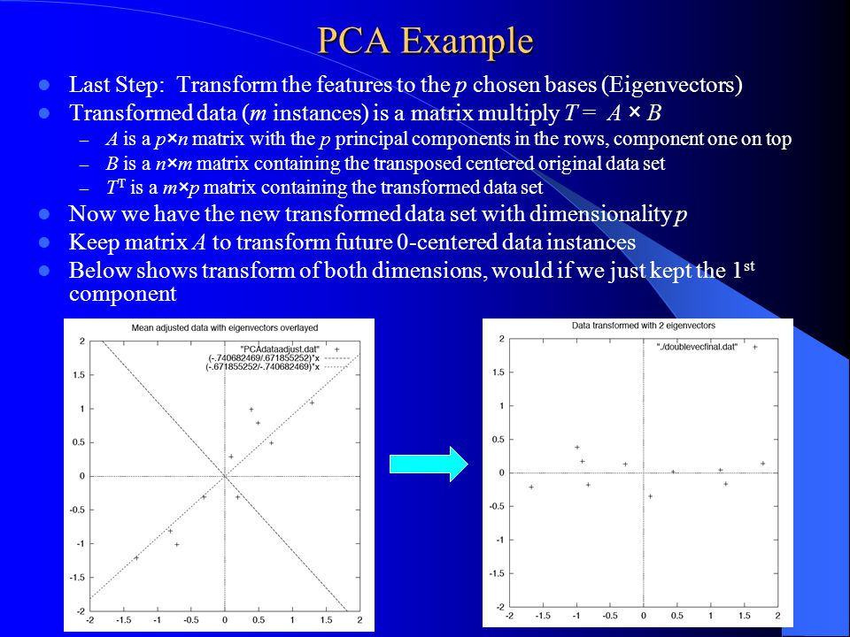 PCA Example Last Step: Transform the features to the p chosen bases (Eigenvectors) Transformed data (m instances) is a matrix multiply T = A × B – A is a p×n matrix with the p principal components in the rows, component one on top – B is a n×m matrix containing the transposed centered original data set – T T is a m×p matrix containing the transformed data set Now we have the new transformed data set with dimensionality p Keep matrix A to transform future 0-centered data instances Below shows transform of both dimensions, would if we just kept the 1 st component 26