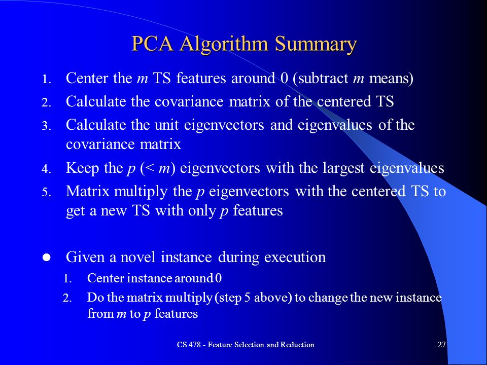 PCA Algorithm Summary 1. Center the m TS features around 0 (subtract m means) 2. Calculate the covariance matrix of the centered TS 3. Calculate the u