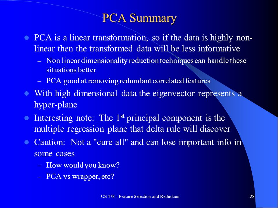 PCA Summary PCA is a linear transformation, so if the data is highly non- linear then the transformed data will be less informative – Non linear dimensionality reduction techniques can handle these situations better – PCA good at removing redundant correlated features With high dimensional data the eigenvector represents a hyper-plane Interesting note: The 1 st principal component is the multiple regression plane that delta rule will discover Caution: Not a cure all and can lose important info in some cases – How would you know.