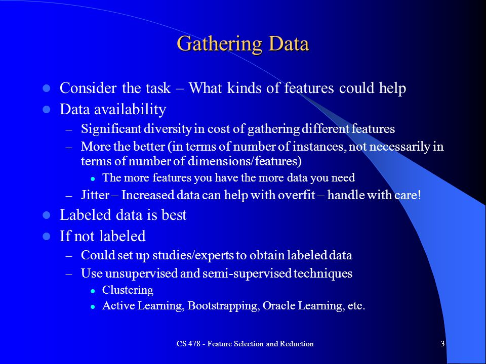 Gathering Data Consider the task – What kinds of features could help Data availability – Significant diversity in cost of gathering different features – More the better (in terms of number of instances, not necessarily in terms of number of dimensions/features) The more features you have the more data you need – Jitter – Increased data can help with overfit – handle with care.