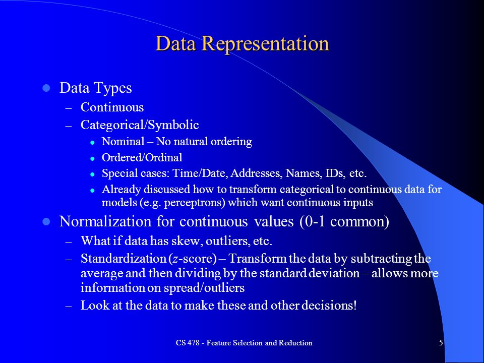 Data Representation Data Types – Continuous – Categorical/Symbolic Nominal – No natural ordering Ordered/Ordinal Special cases: Time/Date, Addresses, Names, IDs, etc.