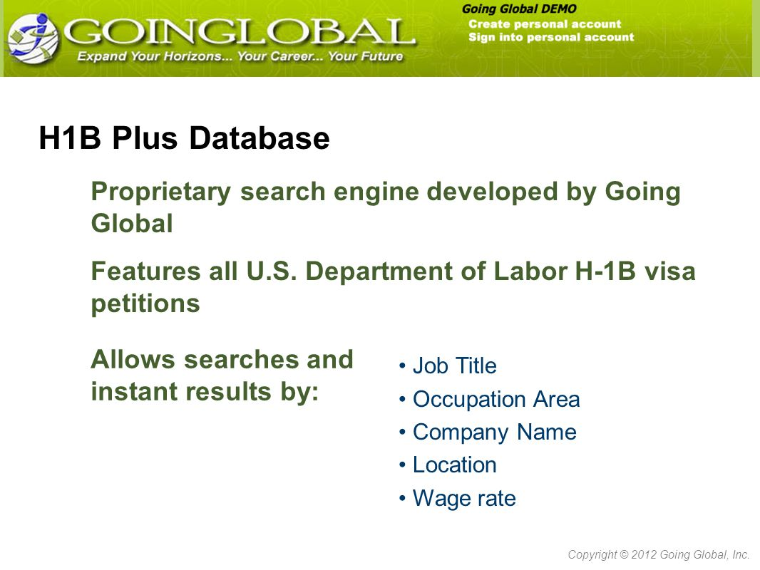 H1B Plus Database Proprietary search engine developed by Going Global Job Title Occupation Area Company Name Location Wage rate Copyright © 2012 Going Global, Inc.