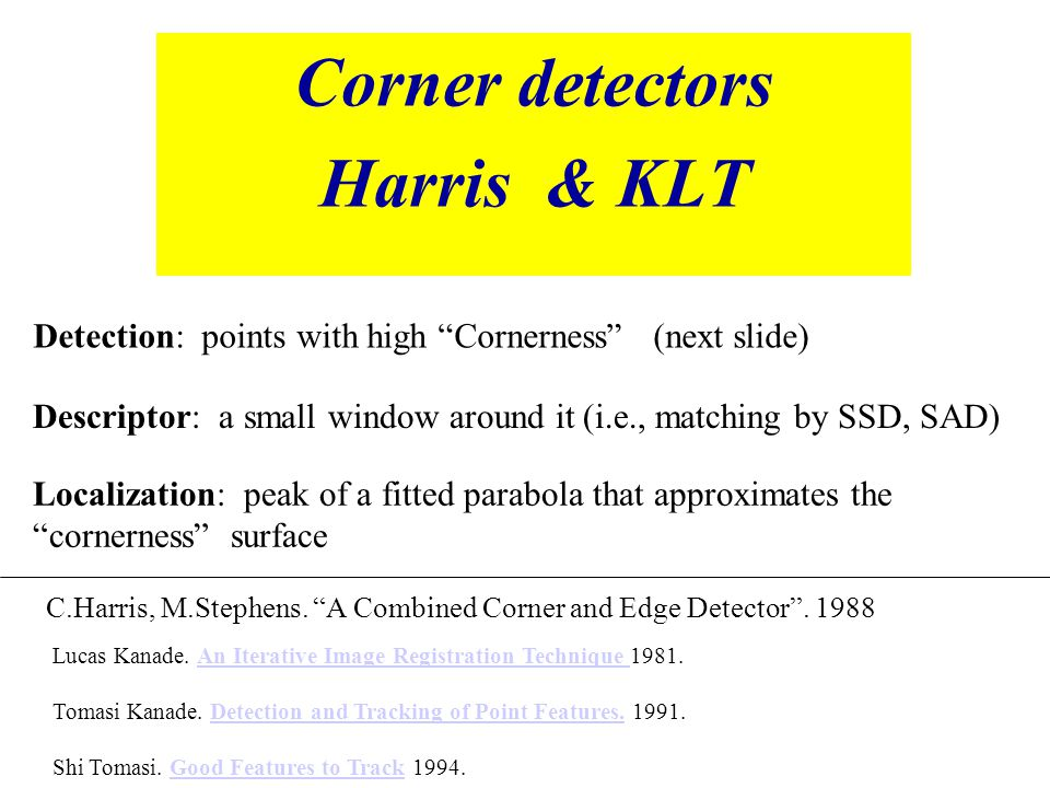 "Corner detectors Harris & KLT C.Harris, M.Stephens. ""A Combined Corner and Edge Detector"". 1988 Descriptor: a small window around it (i.e., matching b"