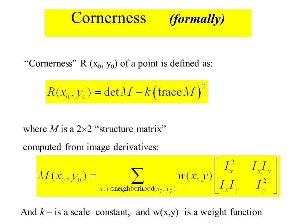 "Cornerness (formally) where M is a 2  2 ""structure matrix"" computed from image derivatives: ""Cornerness"" R (x 0, y 0 ) of a point is defined as: And"