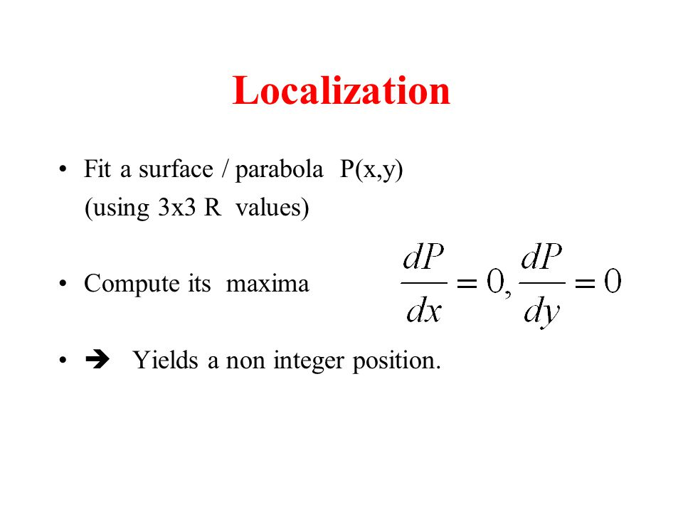 Localization Fit a surface / parabola P(x,y) (using 3x3 R values) Compute its maxima  Yields a non integer position.