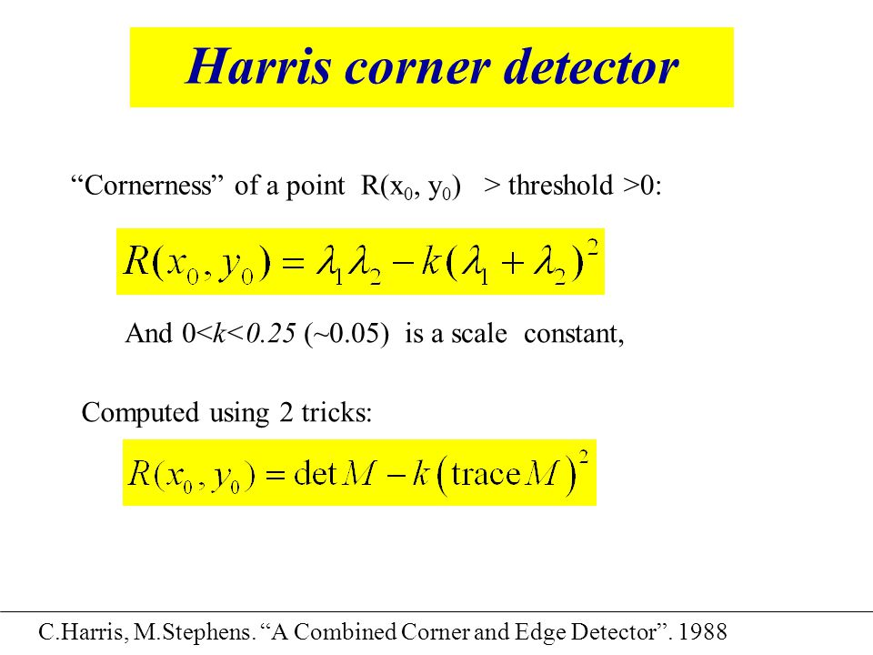 "Harris corner detector C.Harris, M.Stephens. ""A Combined Corner and Edge Detector"". 1988 ""Cornerness"" of a point R(x 0, y 0 ) > threshold >0: And 0<k<"