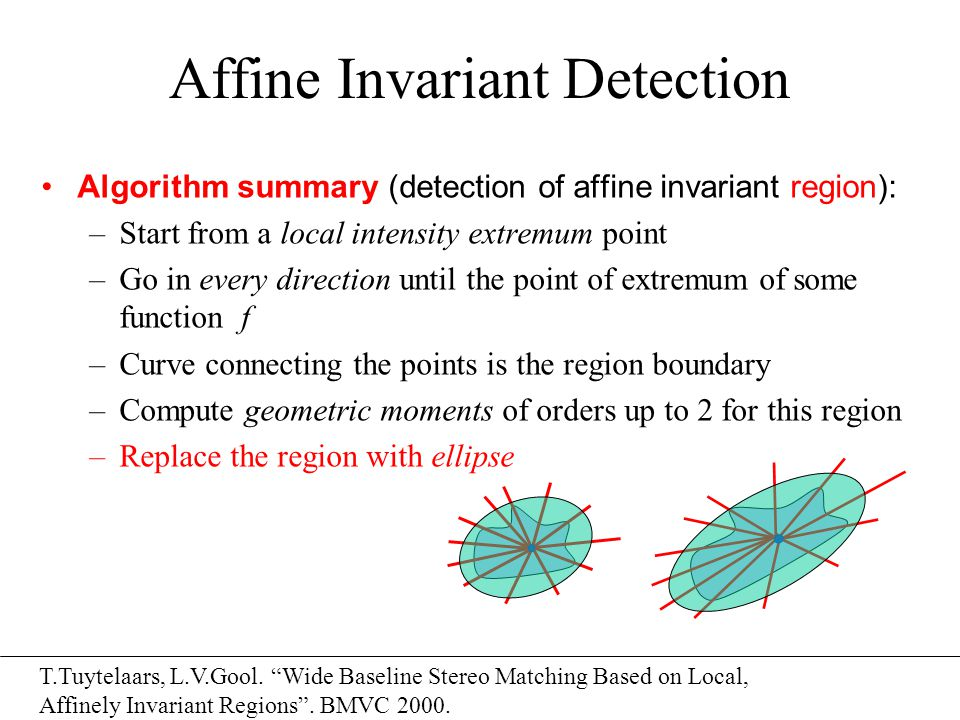 Affine Invariant Detection Algorithm summary (detection of affine invariant region): –Start from a local intensity extremum point –Go in every directi