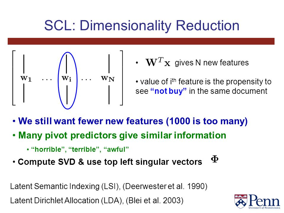 SCL: Dimensionality Reduction gives N new features value of i th feature is the propensity to see not buy in the same document We still want fewer new features (1000 is too many) Many pivot predictors give similar information horrible , terrible , awful Compute SVD & use top left singular vectors Latent Semantic Indexing (LSI), (Deerwester et al.