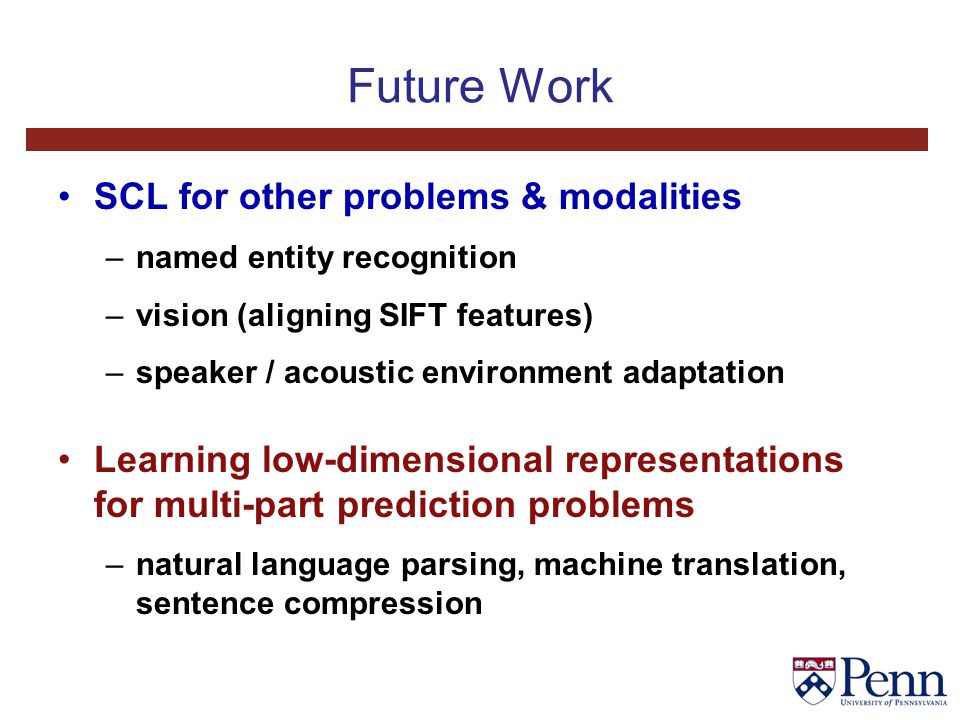 Future Work SCL for other problems & modalities –named entity recognition –vision (aligning SIFT features) –speaker / acoustic environment adaptation Learning low-dimensional representations for multi-part prediction problems –natural language parsing, machine translation, sentence compression