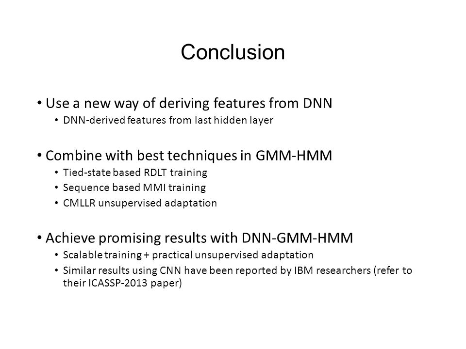 Conclusion Use a new way of deriving features from DNN DNN-derived features from last hidden layer Combine with best techniques in GMM-HMM Tied-state based RDLT training Sequence based MMI training CMLLR unsupervised adaptation Achieve promising results with DNN-GMM-HMM Scalable training + practical unsupervised adaptation Similar results using CNN have been reported by IBM researchers (refer to their ICASSP-2013 paper)
