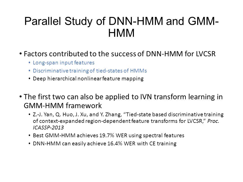 Parallel Study of DNN-HMM and GMM- HMM Factors contributed to the success of DNN-HMM for LVCSR Long-span input features Discriminative training of tied-states of HMMs Deep hierarchical nonlinear feature mapping The first two can also be applied to IVN transform learning in GMM-HMM framework Z.-J.