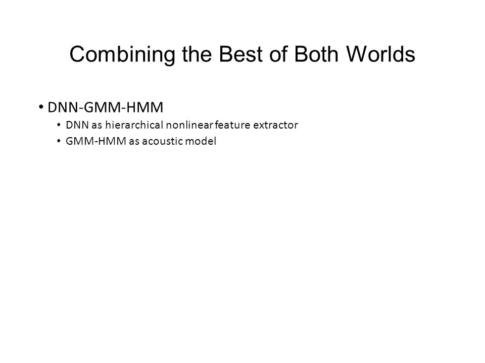 Combining the Best of Both Worlds DNN-GMM-HMM DNN as hierarchical nonlinear feature extractor GMM-HMM as acoustic model