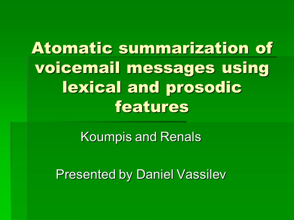 Atomatic summarization of voicemail messages using lexical and prosodic features Koumpis and Renals Presented by Daniel Vassilev