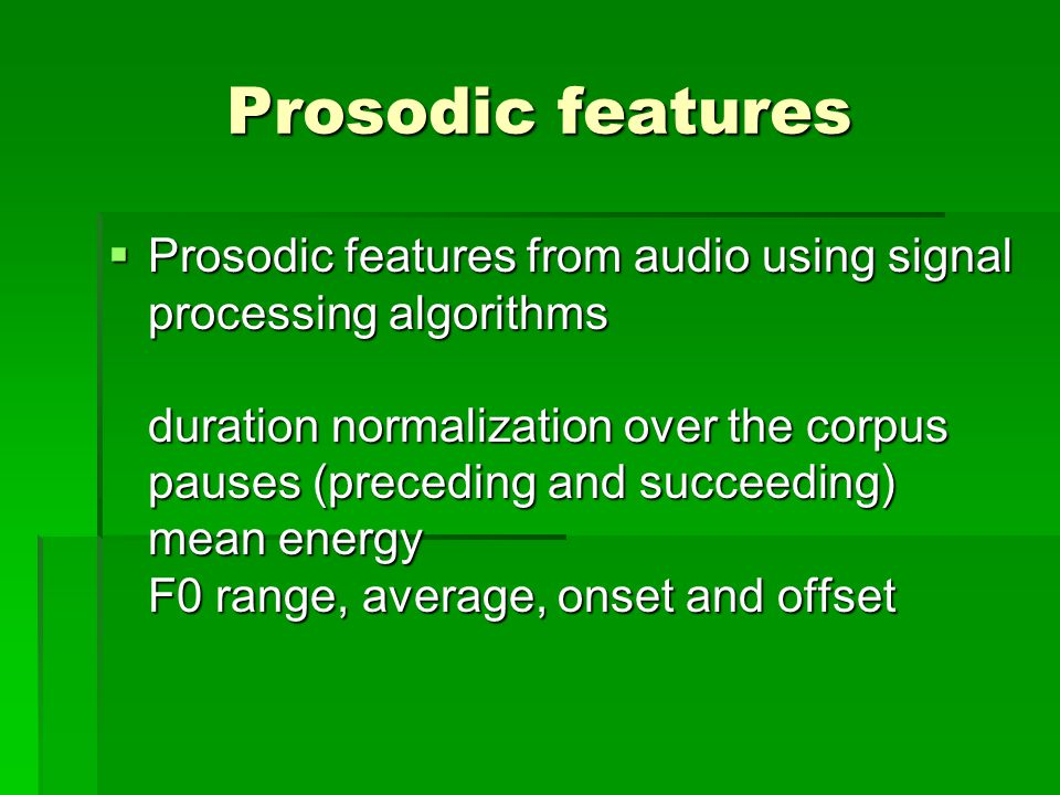 Prosodic features  Prosodic features from audio using signal processing algorithms duration normalization over the corpus pauses (preceding and succeeding) mean energy F0 range, average, onset and offset