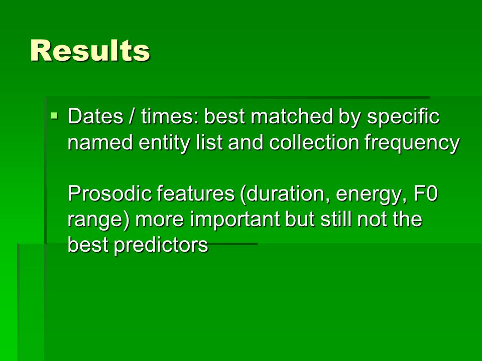 Results  Dates / times: best matched by specific named entity list and collection frequency Prosodic features (duration, energy, F0 range) more important but still not the best predictors