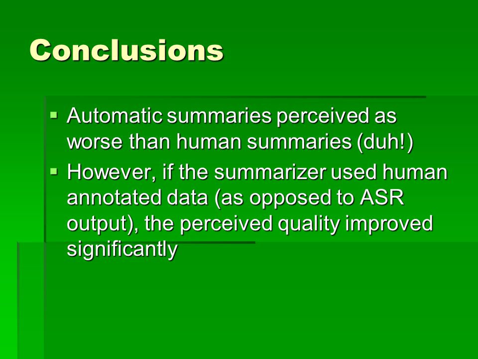 Conclusions  Automatic summaries perceived as worse than human summaries (duh!)  However, if the summarizer used human annotated data (as opposed to ASR output), the perceived quality improved significantly