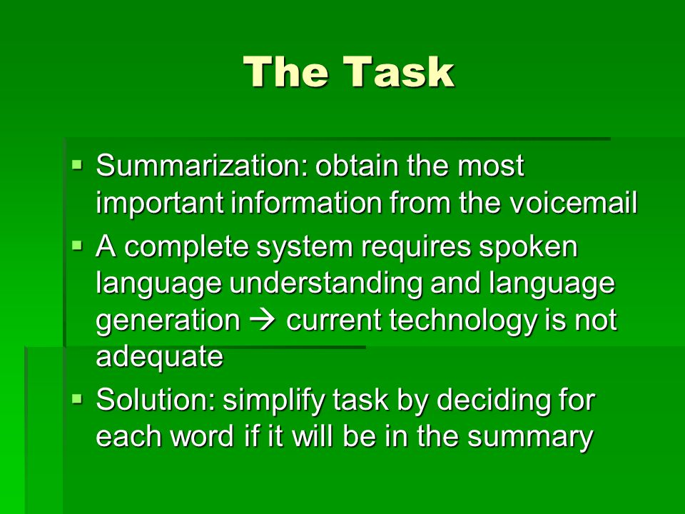 The Task  Summarization: obtain the most important information from the voicemail  A complete system requires spoken language understanding and language generation  current technology is not adequate  Solution: simplify task by deciding for each word if it will be in the summary