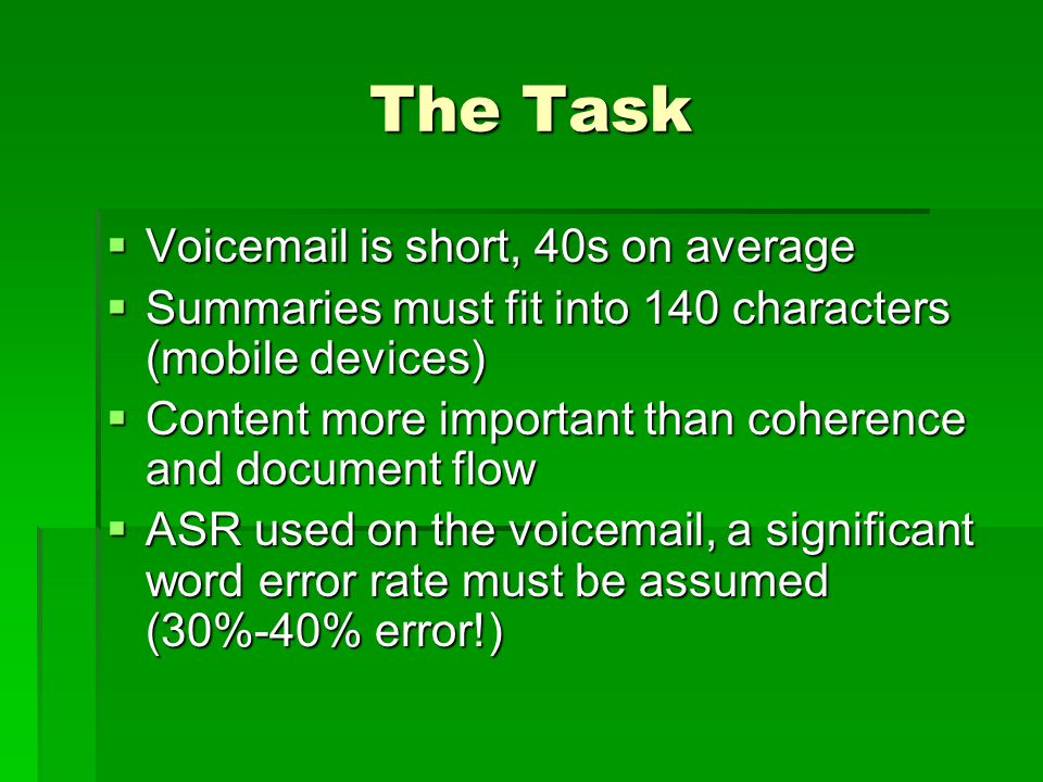 The Task  Voicemail is short, 40s on average  Summaries must fit into 140 characters (mobile devices)  Content more important than coherence and document flow  ASR used on the voicemail, a significant word error rate must be assumed (30%-40% error!)