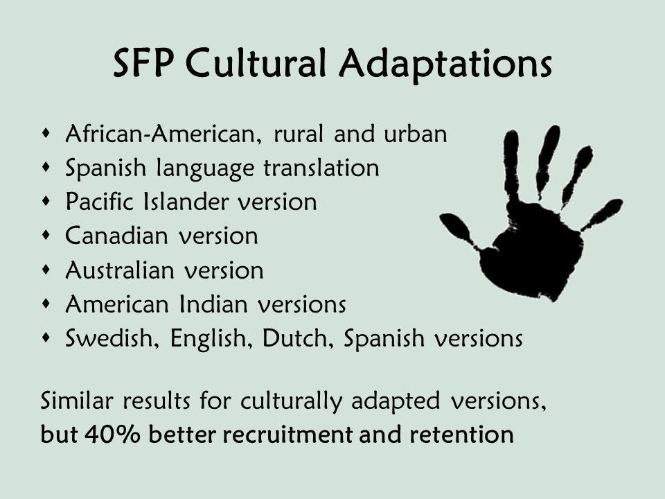 SFP Cultural Adaptations  African-American, rural and urban  Spanish language translation  Pacific Islander version  Canadian version  Australian version  American Indian versions  Swedish, English, Dutch, Spanish versions Similar results for culturally adapted versions, but 40% better recruitment and retention