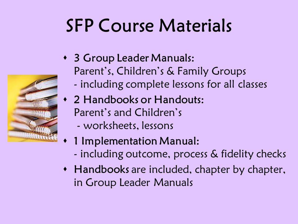 SFP Course Materials  3 Group Leader Manuals: Parent's, Children's & Family Groups - including complete lessons for all classes  2 Handbooks or Handouts: Parent's and Children's - worksheets, lessons  1 Implementation Manual: - including outcome, process & fidelity checks  Handbooks are included, chapter by chapter, in Group Leader Manuals