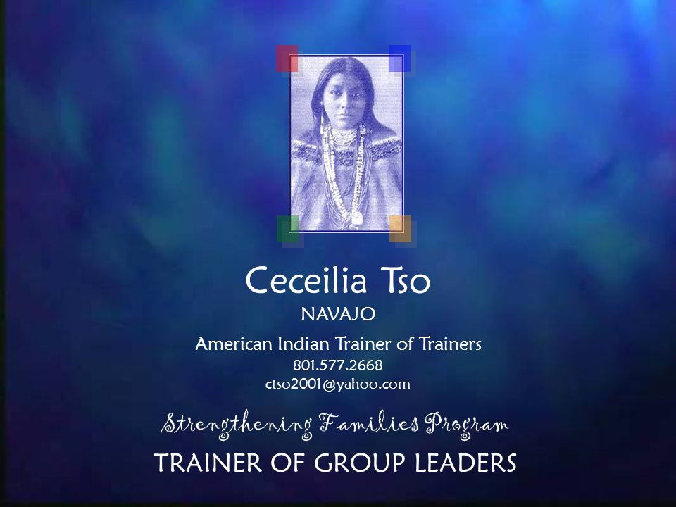 Ceceilia Tso NAVAJO American Indian Trainer of Trainers Strengthening Families Program TRAINER OF GROUP LEADERS
