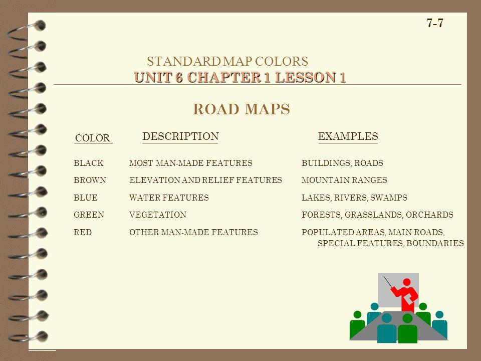 7-7 UNIT 6 CHAPTER 1 LESSON 1 STANDARD MAP COLORS UNIT 6 CHAPTER 1 LESSON 1 COLOR ROAD MAPS DESCRIPTIONEXAMPLES BLACK BROWN BLUE GREEN RED MOST MAN-MA