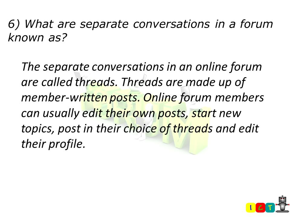 6) What are separate conversations in a forum known as.