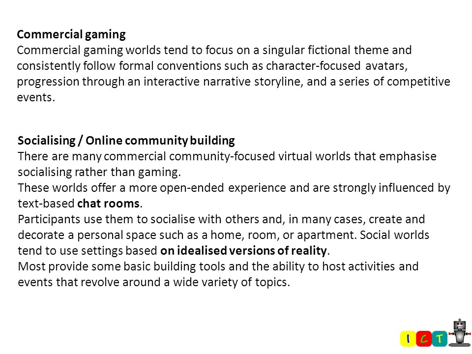 Commercial gaming Commercial gaming worlds tend to focus on a singular fictional theme and consistently follow formal conventions such as character-focused avatars, progression through an interactive narrative storyline, and a series of competitive events.