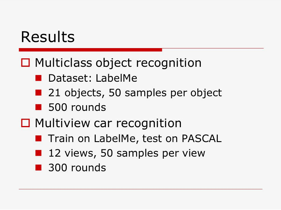 Results  Multiclass object recognition Dataset: LabelMe 21 objects, 50 samples per object 500 rounds  Multiview car recognition Train on LabelMe, test on PASCAL 12 views, 50 samples per view 300 rounds