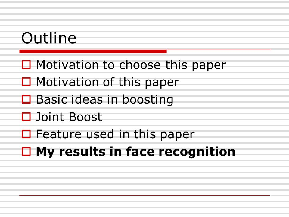 Outline  Motivation to choose this paper  Motivation of this paper  Basic ideas in boosting  Joint Boost  Feature used in this paper  My results in face recognition