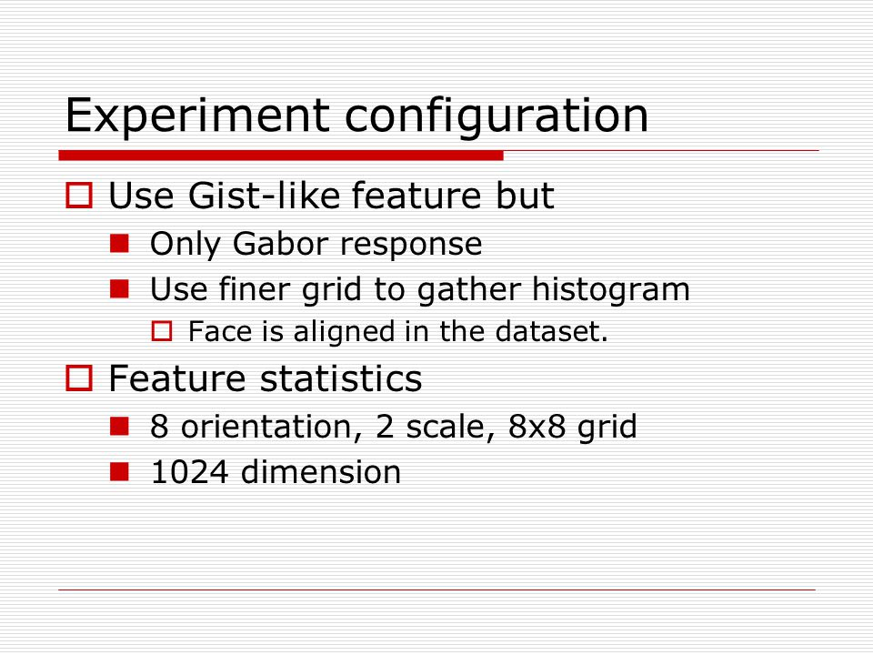 Experiment configuration  Use Gist-like feature but Only Gabor response Use finer grid to gather histogram  Face is aligned in the dataset.