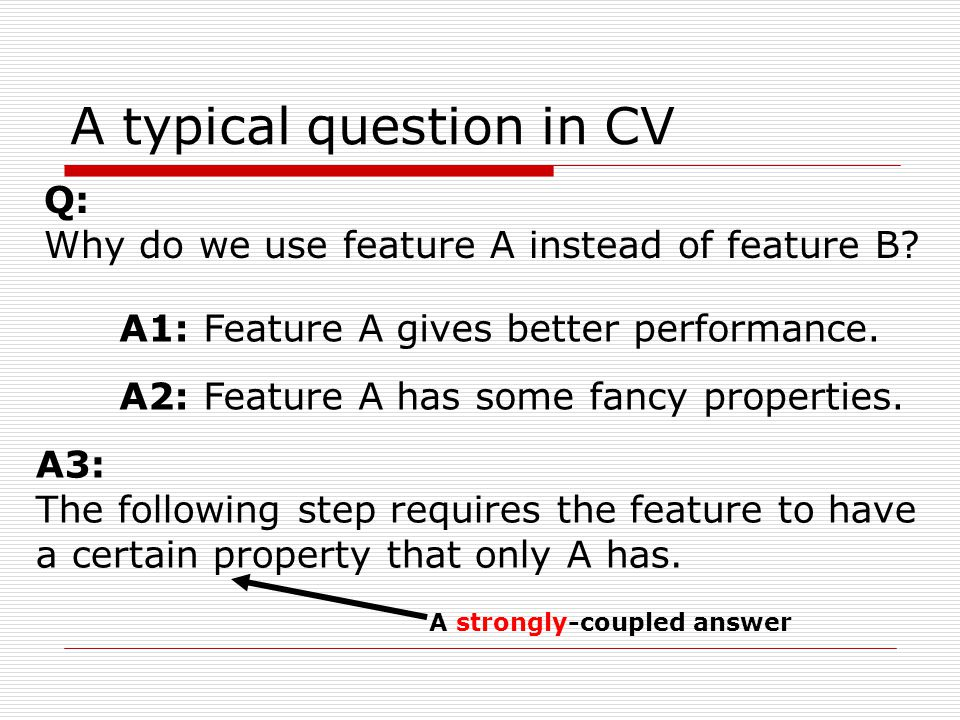 A typical question in CV Q: Why do we use feature A instead of feature B.