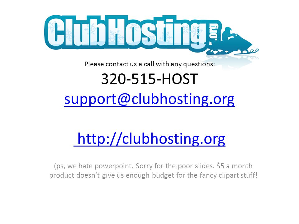 Please contact us a call with any questions: 320-515-HOST support@clubhosting.org http://clubhosting.org support@clubhosting.org http://clubhosting.org (ps, we hate powerpoint.