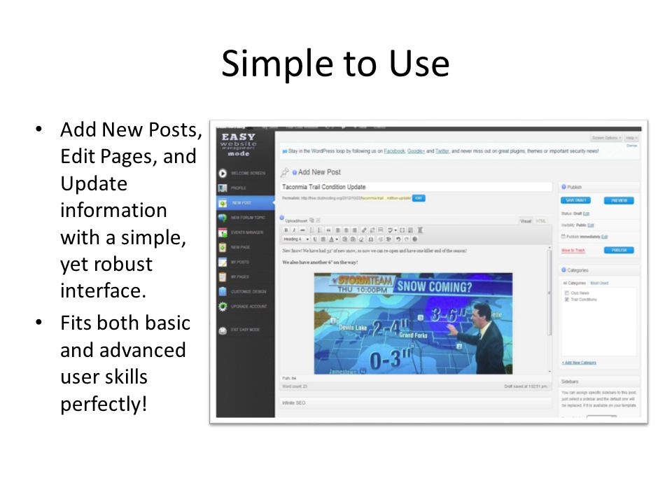 Simple to Use Add New Posts, Edit Pages, and Update information with a simple, yet robust interface.