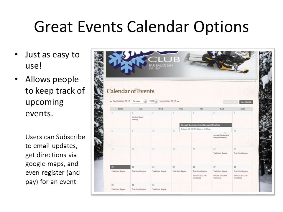 Great Events Calendar Options Just as easy to use! Allows people to keep track of upcoming events. Users can Subscribe to email updates, get direction