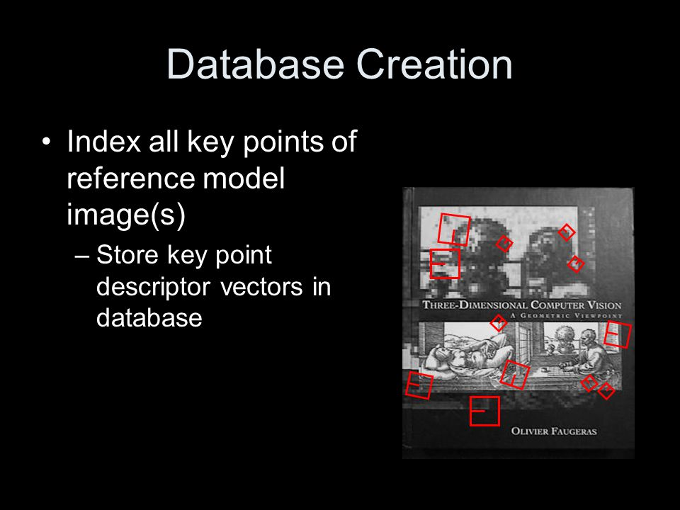 Image Matching Find all key points identified in target image –Each key point will have 2d location, scale and orientation, as well as invariant descriptor vector For each key point, find similar descriptor vectors in reference image database.