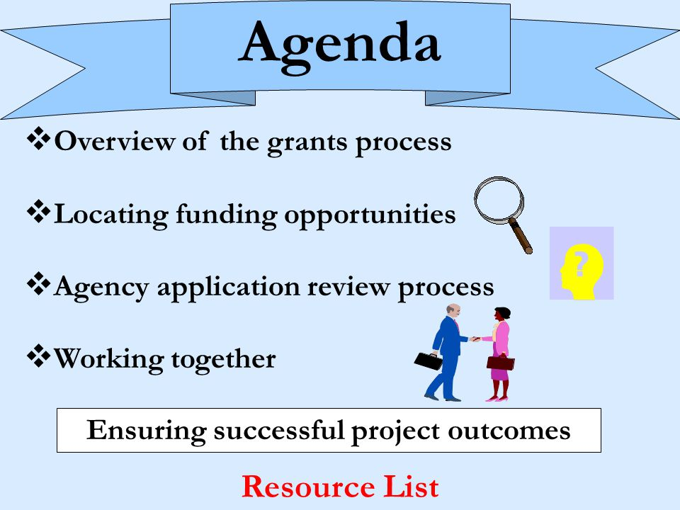 Agenda v Overview of the grants process v Locating funding opportunities v Agency application review process v Working together Ensuring successful project outcomes Resource List