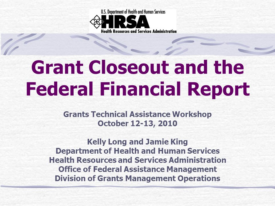 Grant Closeout and the Federal Financial Report Grants Technical Assistance Workshop October 12-13, 2010 Kelly Long and Jamie King Department of Health and Human Services Health Resources and Services Administration Office of Federal Assistance Management Division of Grants Management Operations