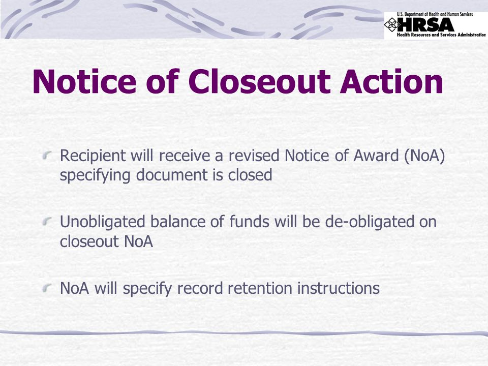 Notice of Closeout Action Recipient will receive a revised Notice of Award (NoA) specifying document is closed Unobligated balance of funds will be de-obligated on closeout NoA NoA will specify record retention instructions