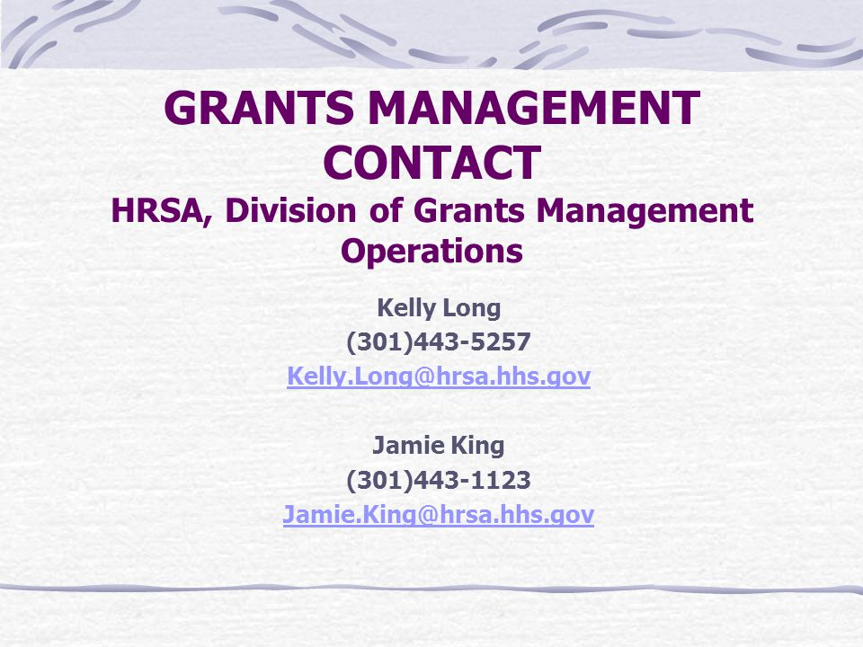 GRANTS MANAGEMENT CONTACT HRSA, Division of Grants Management Operations Kelly Long (301) Jamie King (301)
