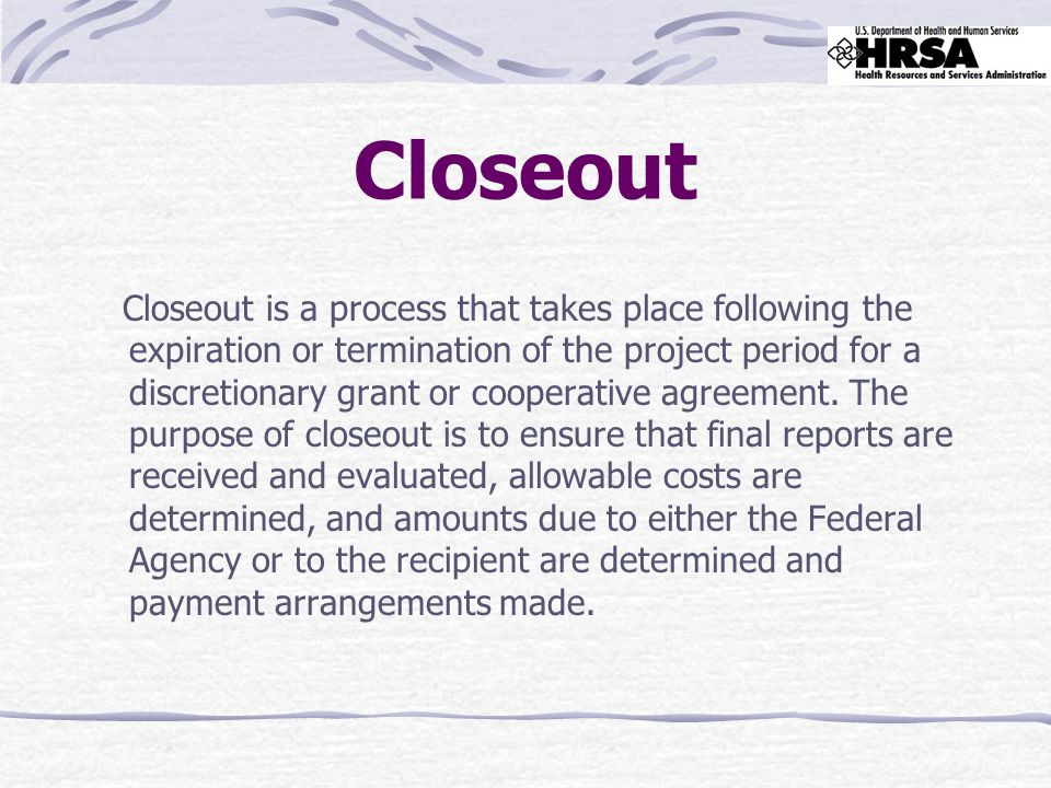 Closeout Closeout is a process that takes place following the expiration or termination of the project period for a discretionary grant or cooperative agreement.