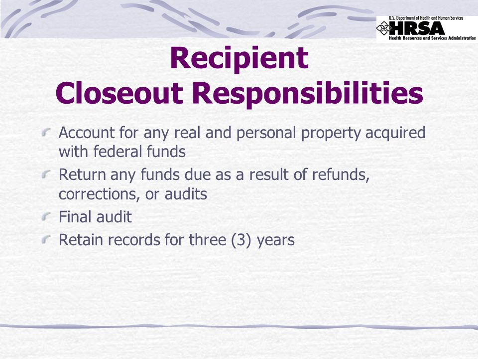 Recipient Closeout Responsibilities Account for any real and personal property acquired with federal funds Return any funds due as a result of refunds, corrections, or audits Final audit Retain records for three (3) years