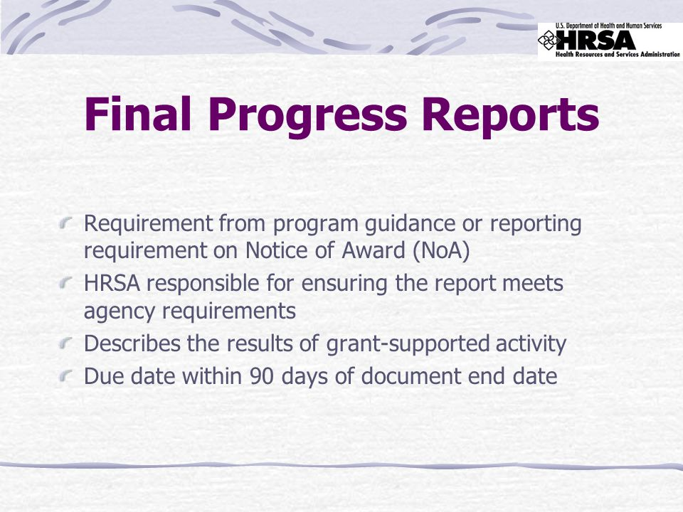 Final Progress Reports Requirement from program guidance or reporting requirement on Notice of Award (NoA) HRSA responsible for ensuring the report meets agency requirements Describes the results of grant-supported activity Due date within 90 days of document end date