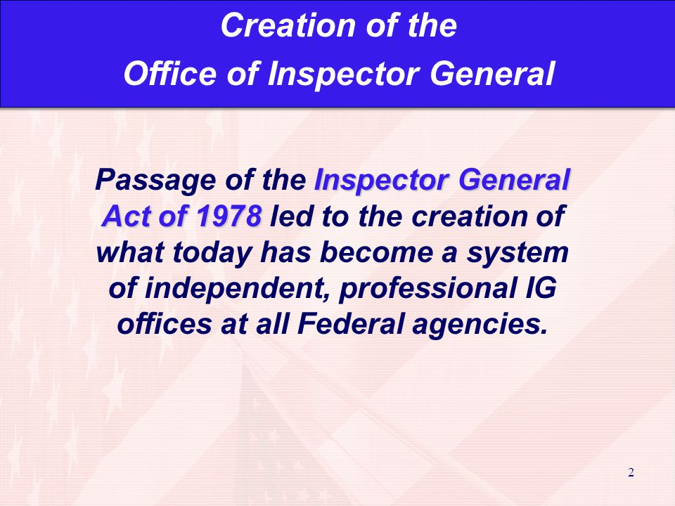 2 Inspector General Act of 1978 Passage of the Inspector General Act of 1978 led to the creation of what today has become a system of independent, professional IG offices at all Federal agencies.