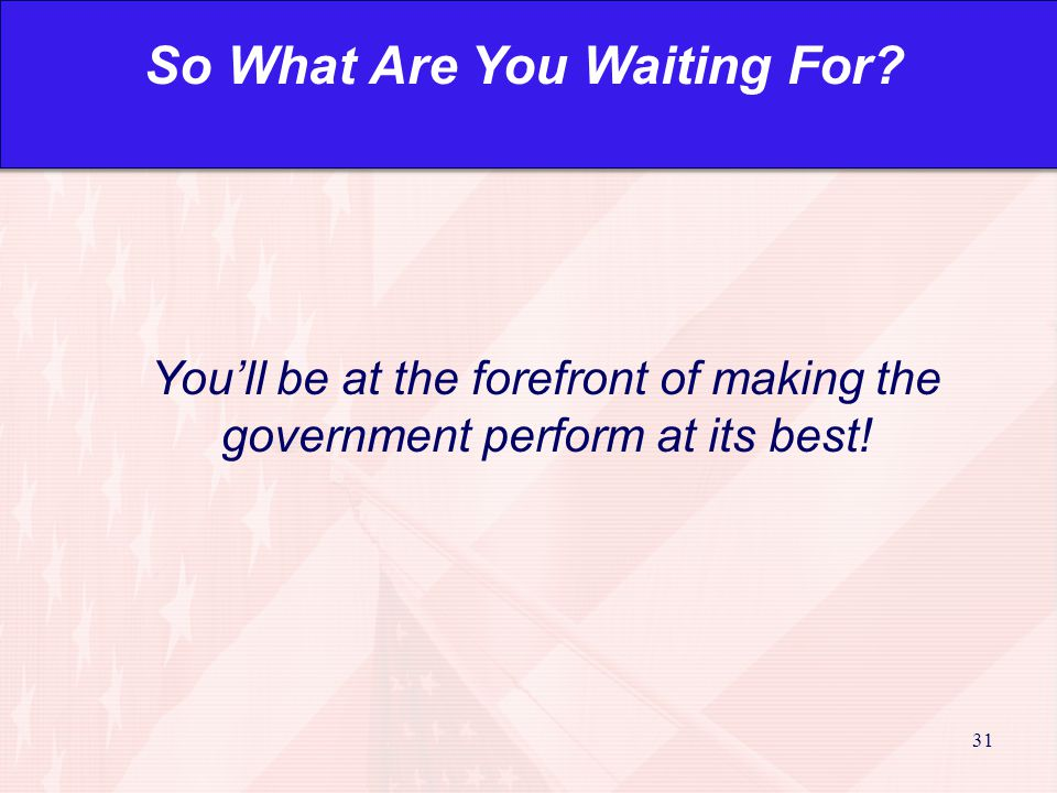 31 You'll be at the forefront of making the government perform at its best.